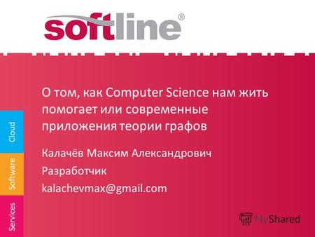 Software Cloud Services О том, как Computer Science нам жить помогает или современные приложения теории графов Калачёв Максим Александрович Разработчик.