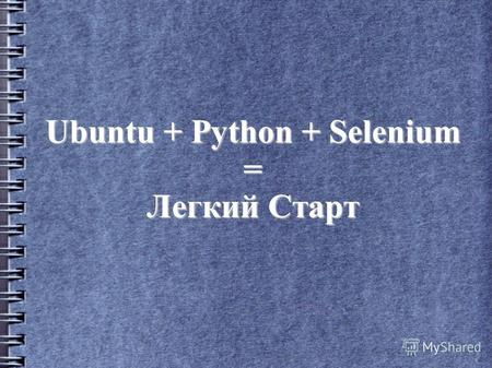 Ubuntu + Python + Selenium = Легкий Старт. Андрей Матухно 5 лет в тестировании QA and Analyst в AltexSoft (