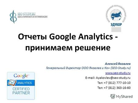 Отчеты Google Analytics - принимаем решение Алексей Яковлев Генеральный директор ООО Яковлев и Ко» (SEO-Study.ru) www.seo-study.ru E-mail: Ayakovlev@seo-study.ru.