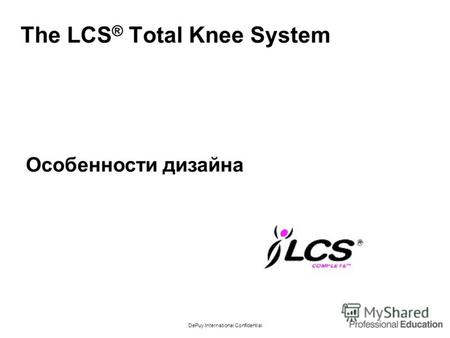 DePuy International Confidential The LCS ® Total Knee System Особенности дизайна.