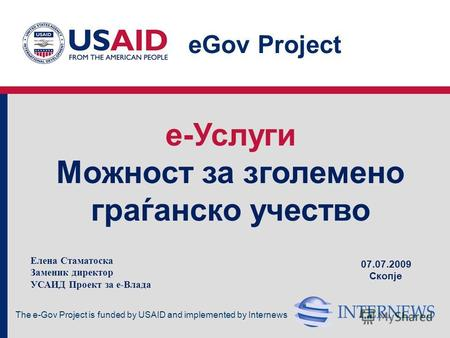 The e-Gov Project is funded by USAID and implemented by Internews eGov Project e-Услуги Mожност за зголемено граѓанско учество 07.07.2009 Скопје Елена.