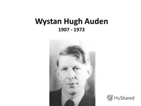 Wystan Hugh Auden 1907 - 1973. … the man I consider the greatest mind of the 20 th century: Wystan Hugh Auden … being brought up on essentially emphatic.