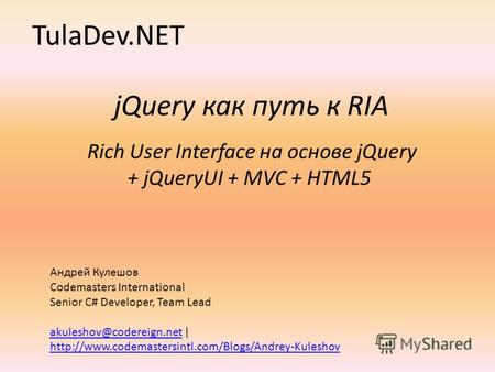 JQuery как путь к RIA Rich User Interface на основе jQuery + jQueryUI + MVC + HTML5 TulaDev.NET Андрей Кулешов Codemasters International Senior C# Developer,