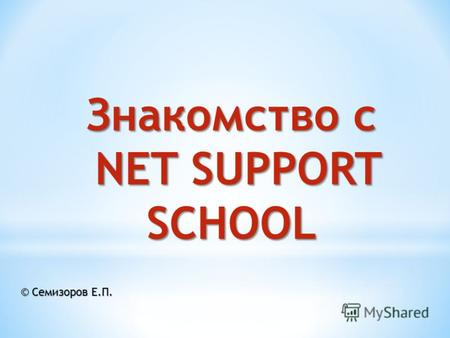 Знакомство с NET SUPPORT SCHOOL NET SUPPORT SCHOOL © Семизоров Е.П.