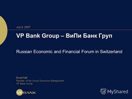 July 3, 2007 VP Bank Group – ВиПи Банк Груп Russian Economic and Financial Forum in Switzerland Ernst Näf Member of the Group Executive Management VP Bank.