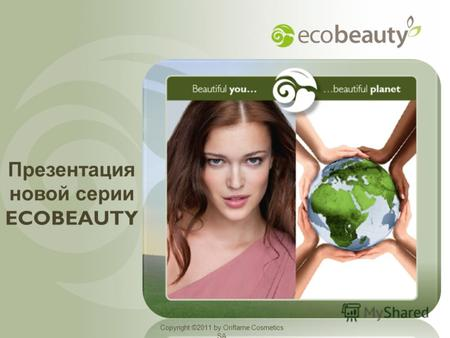Copyright ©2011 by Oriflame Cosmetics SA Презентация новой серии ECOBEAUTY Copyright ©2011 by Oriflame Cosmetics SA.
