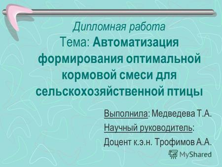 Презентация на тему АВТОМАТИЗАЦИЯ ПОСТРОЕНИЯ НА ПК ОПТИМАЛЬНОГО  Дипломная работа Тема Автоматизация формирования оптимальной кормовой смеси для сельскохозяйственной птицы Выполнила Медведева Т