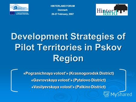 Development Strategies of Pilot Territories in Pskov Region Project part-financed by the European Union (ERDF) HINTERLAND FORUM Denmark 26-27 February,