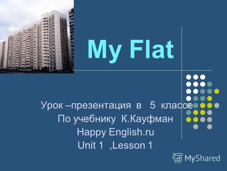 My Flat Урок –презентация в 5 классе По учебнику К.Кауфман Наppy English.ru Unit 1,Lesson 1.