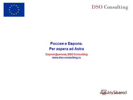 Барнаул, 13 мая 2011 г. Россия и Европа. Per aspera ad Astra Сергей Дьячков, DSO Consulting www.dso-consulting.ru.