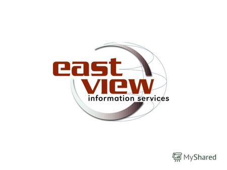 East View Information Services существует с 1989 г. офисы в Москве, Киеве и Миннеаполисе представители в регионах России представители в странах СНГ и.