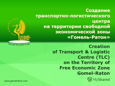 Creation of Transport & Logistic Centre (TLC) on the Territory of Free Economic Zone Gomel-Raton www.gomelraton.com Созданиетранспортно-логистическогоцентра.