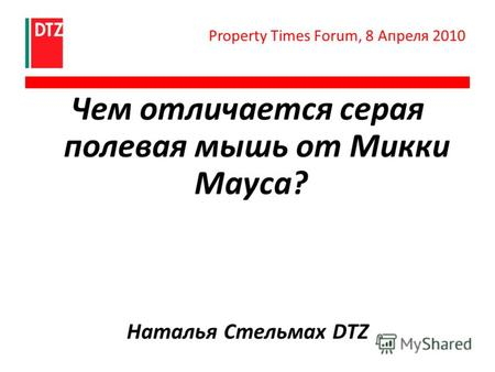 Чем отличается серая полевая мышь от Микки Мауса? Наталья Стельмах DTZ Property Times Forum, 8 Апреля 2010.