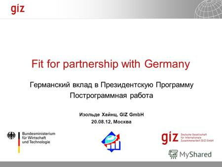 27.09.2012 Seite 1 Fit for partnership with Germany Германский вклад в Президентскую Программу Построграммная работа Изольде Хайнц, GIZ GmbH 20.08.12,