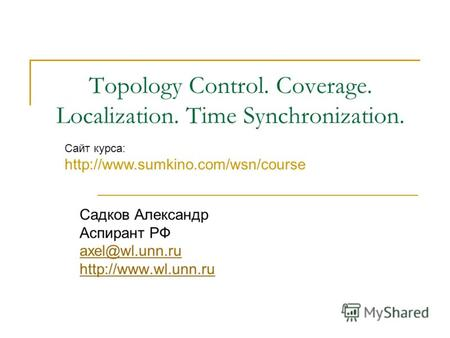 Topology Control. Coverage. Localization. Time Synchronization. Садков Александр Аспирант РФ axel@wl.unn.ru  Сайт курса: