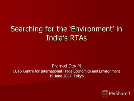Searching for the Environment in Indias RTAs Pramod Dev M CUTS Centre for International Trade Economics and Environment 19 June 2007, Tokyo.