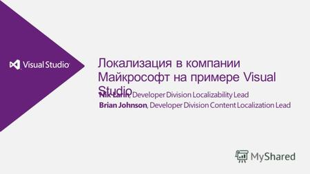 Локализация в компании Майкрософт на примере Visual Studio Nik Larin, Developer Division Localizability Lead Brian Johnson, Developer Division Content.