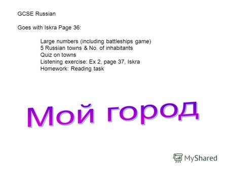 GCSE Russian Goes with Iskra Page 36: Large numbers (including battleships game) 5 Russian towns & No. of inhabitants Quiz on towns Listening exercise: