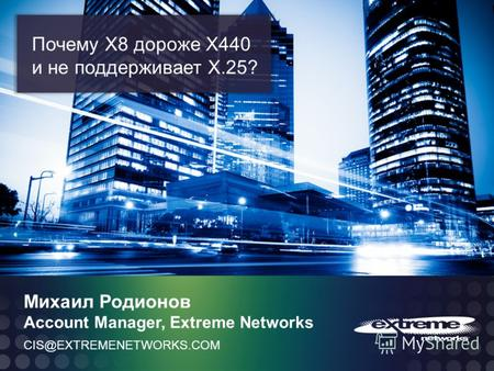 © 2011 Extreme Networks, Inc. All rights reserved. CIS@EXTREMENETWORKS.COM Михаил Родионов Account Manager, Extreme Networks Почему Х8 дороже Х440 и не.