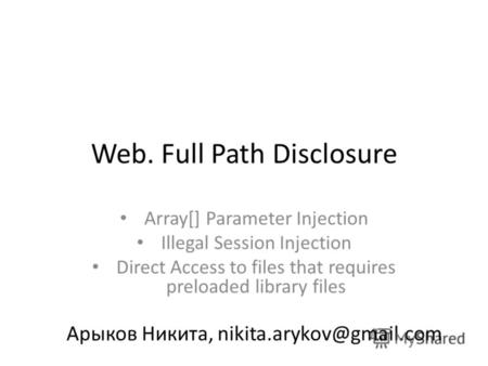 Web. Full Path Disclosure Array[] Parameter Injection Illegal Session Injection Direct Access to files that requires preloaded library files Арыков Никита,