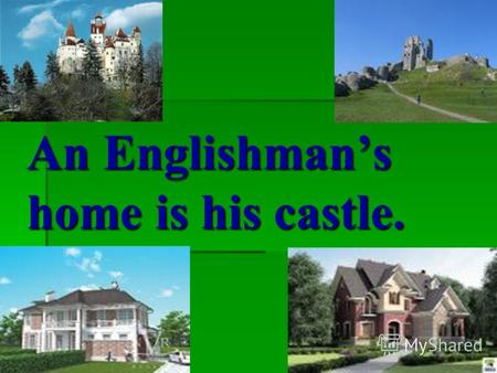 An Englishmans home is his castle.. Proverbs. East or West home is best. East or West home is best. (В гостях хорошо, а дома лучше). There is no place.
