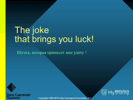 08/02/2013 1 The joke that brings you luck! Copyright 1996-99 © Dale Carnegie & Associates, Inc. Шутка, которая принесет вам удачу !
