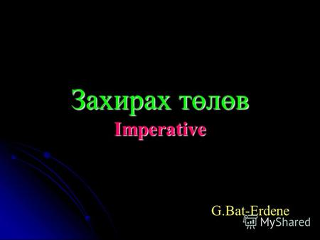 Захирах төлөв Imperative G.Bat-Erdene Imperative We use the imperative to tell people what to do/not to do. We use the imperative to tell people what.