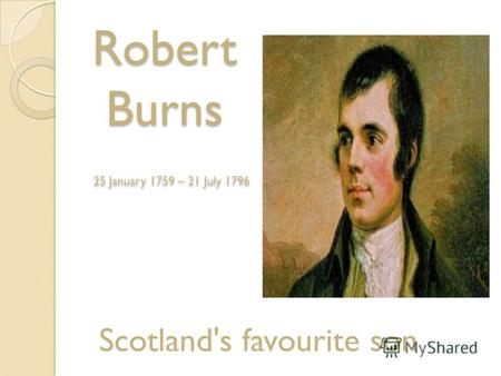 Robert Burns 25 January 1759 – 21 July 1796 Scotland's favourite son.