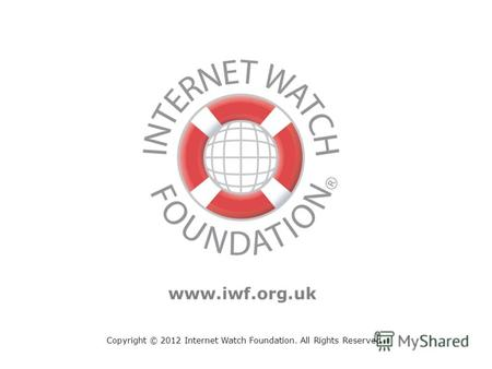 Copyright © 2012 Internet Watch Foundation. All Rights Reserved www.iwf.org.uk.