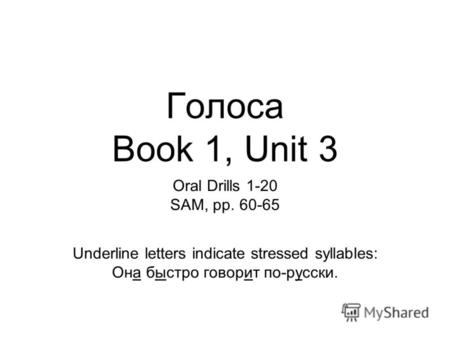 Голоса Book 1, Unit 3 Oral Drills 1-20 SAM, pp. 60-65 Underline letters indicate stressed syllables: Она быстро говорит по-русски.