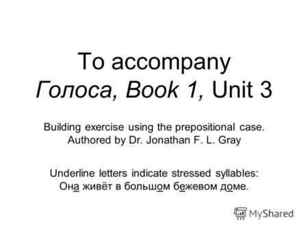To accompany Голоса, Book 1, Unit 3 Building exercise using the prepositional case. Authored by Dr. Jonathan F. L. Gray Underline letters indicate stressed.