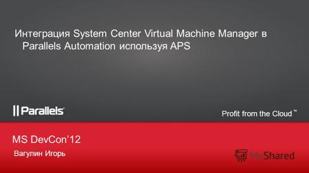 Profit from the Cloud TM Вагулин Игорь MS DevCon12 Интеграция System Center Virtual Machine Manager в Parallels Automation используя APS.