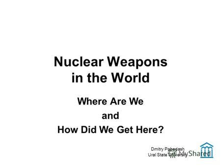 Nuclear Weapons in the World Where Are We and How Did We Get Here? Dmitry Pobedash Ural State University.