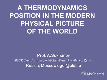 1 A THERMODYNAMICS POSITION IN THE MODERN PHYSICAL PICTURE OF THE WORLD Prof. A.Sukhanov BLTP, Joint Institute for Nuclear Researches, Dubna, Russia. Russia,
