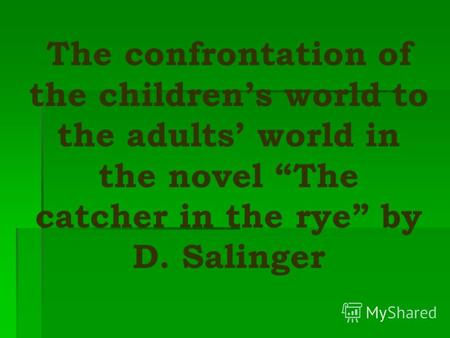 The confrontation of the childrens world to the adults world in the novel The catcher in the rye by D. Salinger.