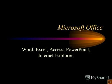 1 Microsoft Office Word, Excel, Access, PowerPoint, Internet Explorer.