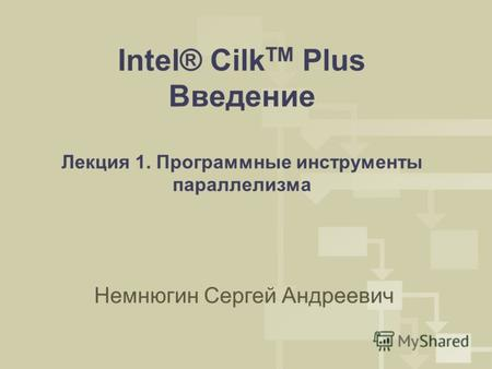 Intel® Cilk TM Plus Введение Лекция 1. Программные инструменты параллелизма Немнюгин Сергей Андреевич.