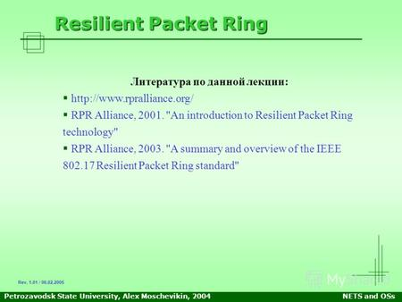 Petrozavodsk State University, Alex Moschevikin, 2004NETS and OSs Resilient Packet Ring Литература по данной лекции:  RPR Alliance,