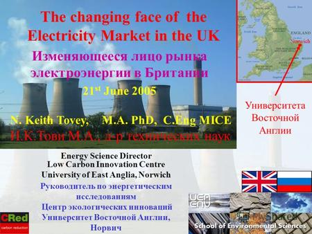 N. Keith Tovey, M.A. PhD, C.Eng MICE Н.К.Тови М.А., д-р технических наук Energy Science Director Low Carbon Innovation Centre University of East Anglia,