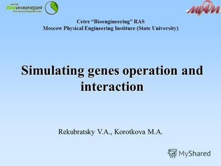 Simulating genes operation and interaction Rekubratsky V.A., Korotkova M.A. Cetre Bioengineering RAS Moscow Physical Engineering Institure (State University)