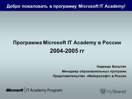 Добро пожаловать в программу Microsoft IT Academy! Программа Microsoft IT Academy в России 2004-2005 гг Надежда Вольпян Менеджер образовательных программ.