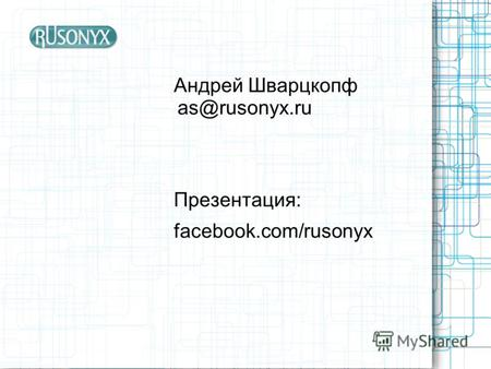 Андрей Шварцкопф as@rusonyx.ru Презентация: facebook.com/rusonyx.