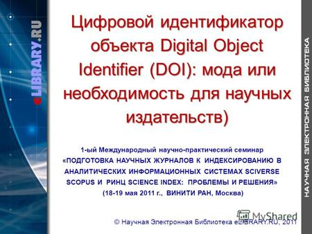 Цифровой идентификатор объекта Digital Object Identifier (DOI): мода или необходимость для научных издательств) 1-ый Международный научно-практический.