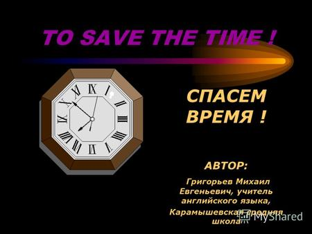 TO SAVE THE TIME ! СПАСЕМ ВРЕМЯ ! АВТОР: Григорьев Михаил Евгеньевич, учитель английского языка, Карамышевская средняя школа.