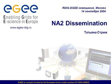 EGEE is a project funded by the European Union under contract IST-2003-508833 NA2 Dissemination Татьяна Стриж RDIG-EGEE совещание, Москва 14 сентября 2004.