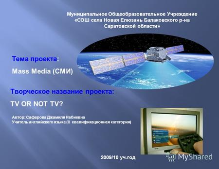 Тема проекта: Mass Media (СМИ) 2009/10 уч.год Творческое название проекта: TV OR NOT TV? Муниципальное Общеобразовательное Учреждение «СОШ села Новая Елюзань.