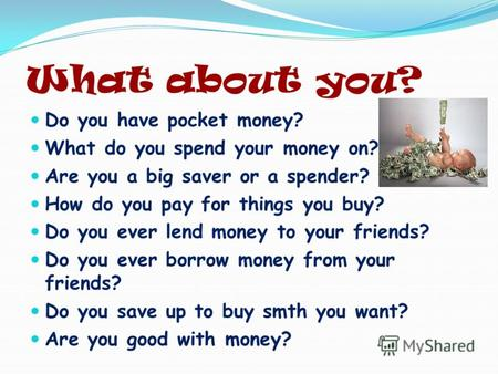 What about you? Do you have pocket money? What do you spend your money on? Are you a big saver or a spender? How do you pay for things you buy? Do you.