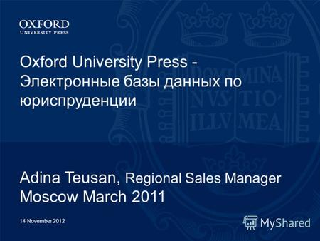 14 November 2012 Oxford University Press - Электронные базы данных по юриспруденции Adina Teusan, Regional Sales Manager Moscow March 2011.