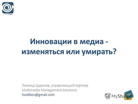Инновации в медиа - изменяться или умирать? Леонид Цодиков, управляющий партнер Multimedia Management Solutions tsodikov@gmail.com.