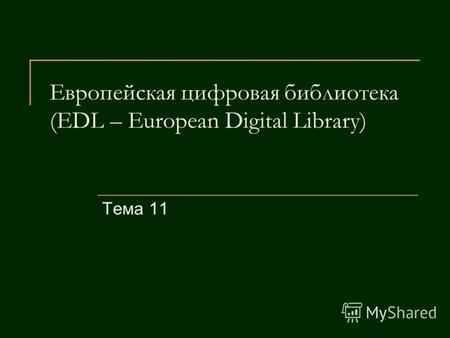 Европейская цифровая библиотека (EDL – European Digital Library) Тема 11.